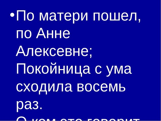 По матери пошел, по Анне Алексевне; Покойница с ума сходила восемь раз. О ком...