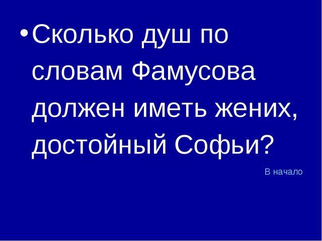 Сколько душ по словам Фамусова должен иметь жених, достойный Софьи? В начало