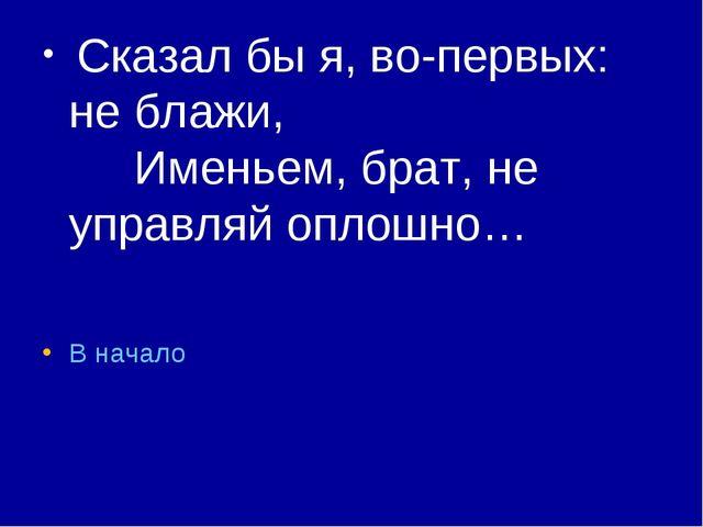 Сказал бы я, во-первых: не блажи, Именьем, брат, не управляй оплошно… В...