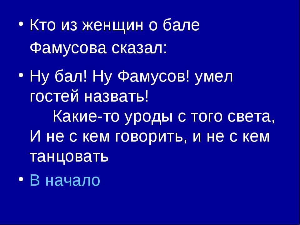Кто из женщин о бале Фамусова сказал: Ну бал! Ну Фамусов! умел гостей назвать...