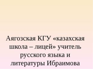 Аягозская КГУ «казахская школа – лицей» учитель русского языка и литературы И