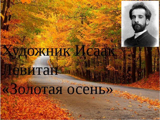 Художник Исаак Левитан «Золотая осень»