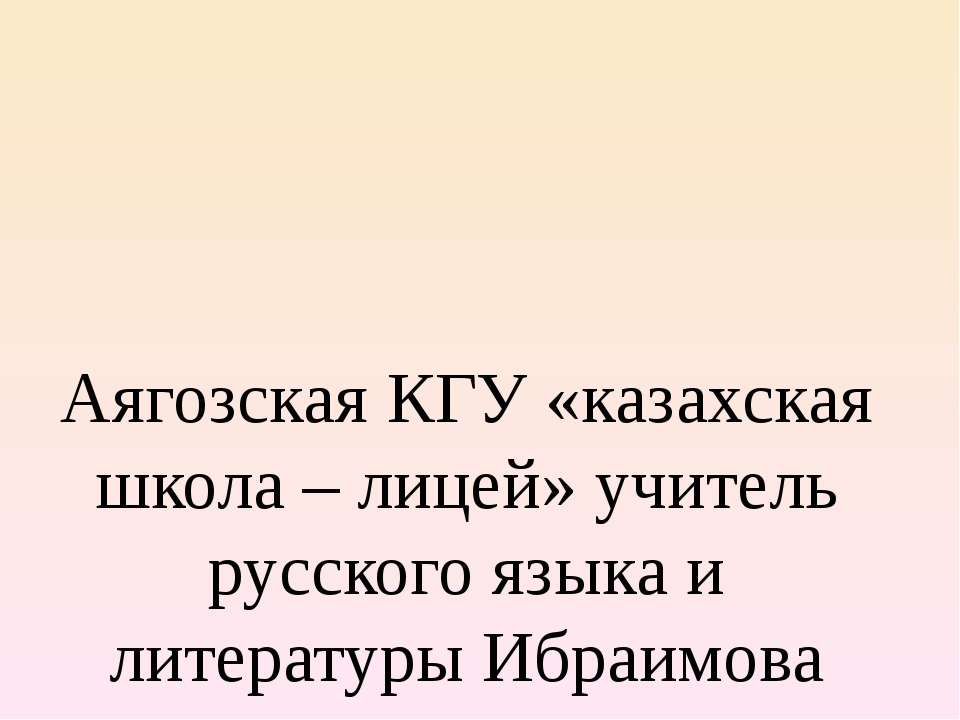 Аягозская КГУ «казахская школа – лицей» учитель русского языка и литературы И...