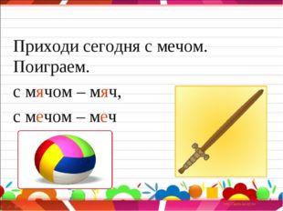 Приходи сегодня с мечом. Поиграем. с мячом – мяч, с мечом – меч