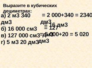 а) 2 м3 340 дм3 б) 16 000 см3 в) 127 000 см3 г) 5 м3 20 дм3 Выразите в кубич