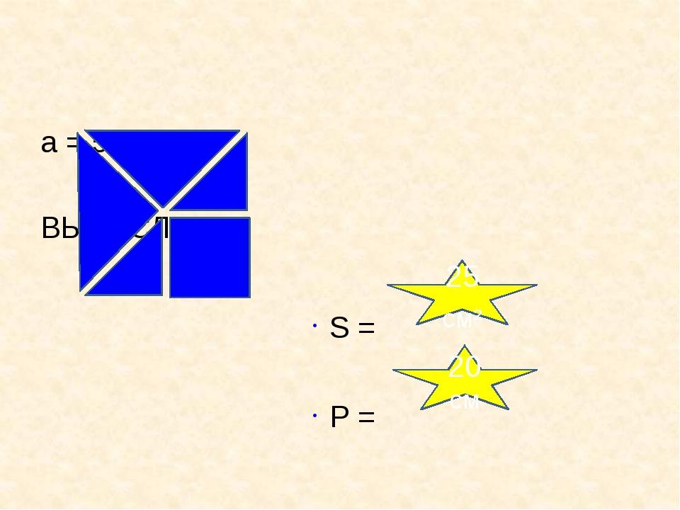 a = 5 см ВЫЧИСЛИТЕ: S = P = 25см² 20см