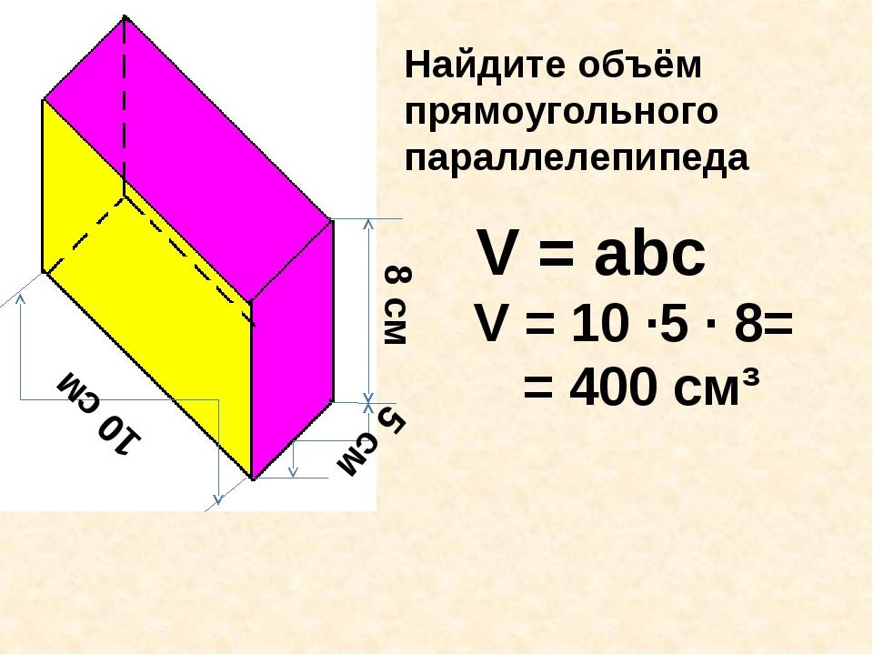 8 см 5 см 10 см Найдите объём прямоугольного параллелепипеда V = аbc V = 10 ∙...