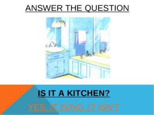 ANSWER THE QUESTION YES, IT IS/NO, IT ISN'T IS IT A KITCHEN?