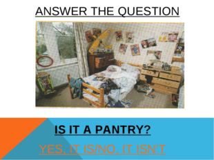 YES, IT IS/NO, IT ISN'T IS IT A PANTRY? ANSWER THE QUESTION