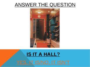 YES, IT IS/NO, IT ISN'T IS IT A HALL? ANSWER THE QUESTION