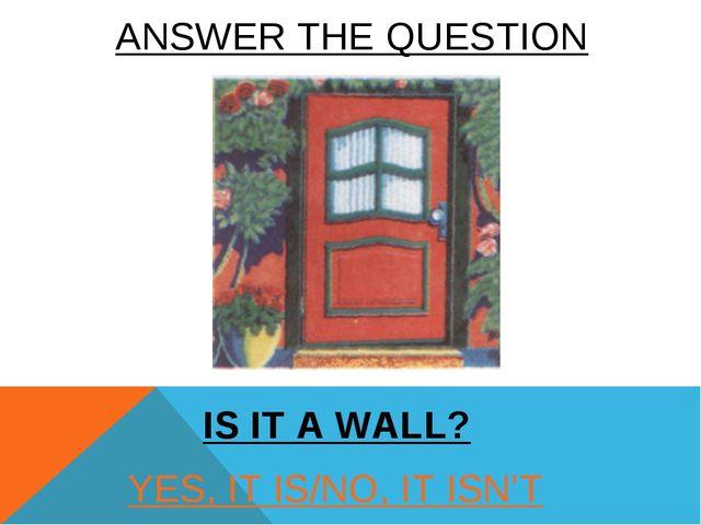 YES, IT IS/NO, IT ISN'T IS IT A WALL? ANSWER THE QUESTION