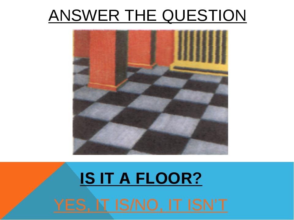 YES, IT IS/NO, IT ISN'T IS IT A FLOOR? ANSWER THE QUESTION