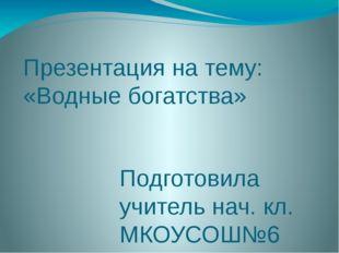 Презентация на тему: «Водные богатства» Подготовила учитель нач. кл. МКОУСОШ№