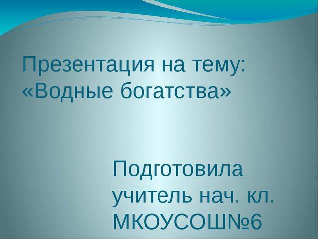 Презентация на тему: «Водные богатства» Подготовила учитель нач. кл. МКОУСОШ№...