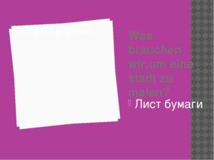 Was brauchen wir,um eine stadt zu malen? Лист бумаги
