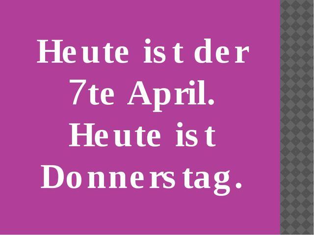 Heute ist der 7te April. Heute ist Donnerstag.