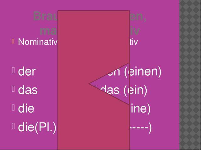 Brauchen, nehmen, malen+Akkusativ Nominativ der das die die(Pl.) Akkusativ de...