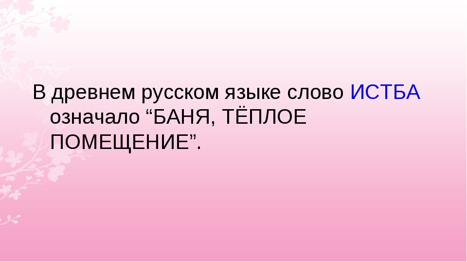 """В древнем русском языке слово ИСТБА означало """"БАНЯ, ТЁПЛОЕ ПОМЕЩЕНИЕ""""."""