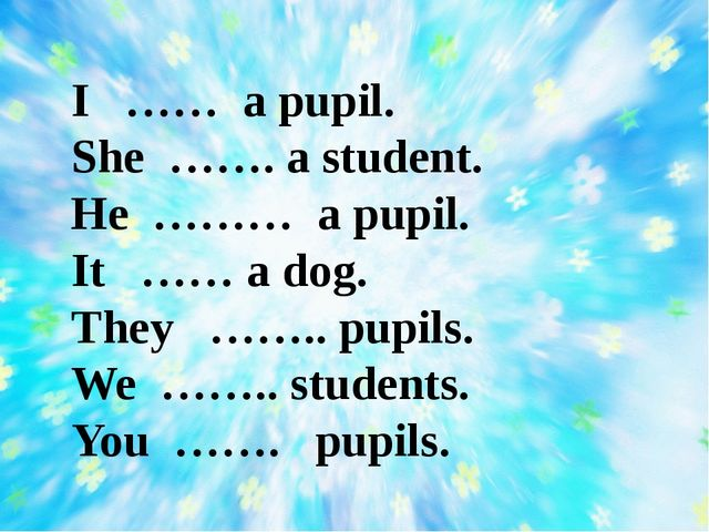 I …… a pupil. She ……. a student. He ……… a pupil. It …… a dog. They …….. pupil...