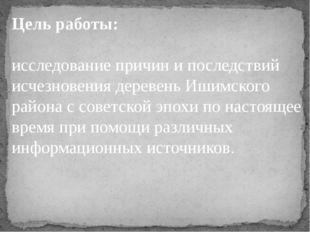 Цель работы: исследование причин и последствий исчезновения деревень Ишимског