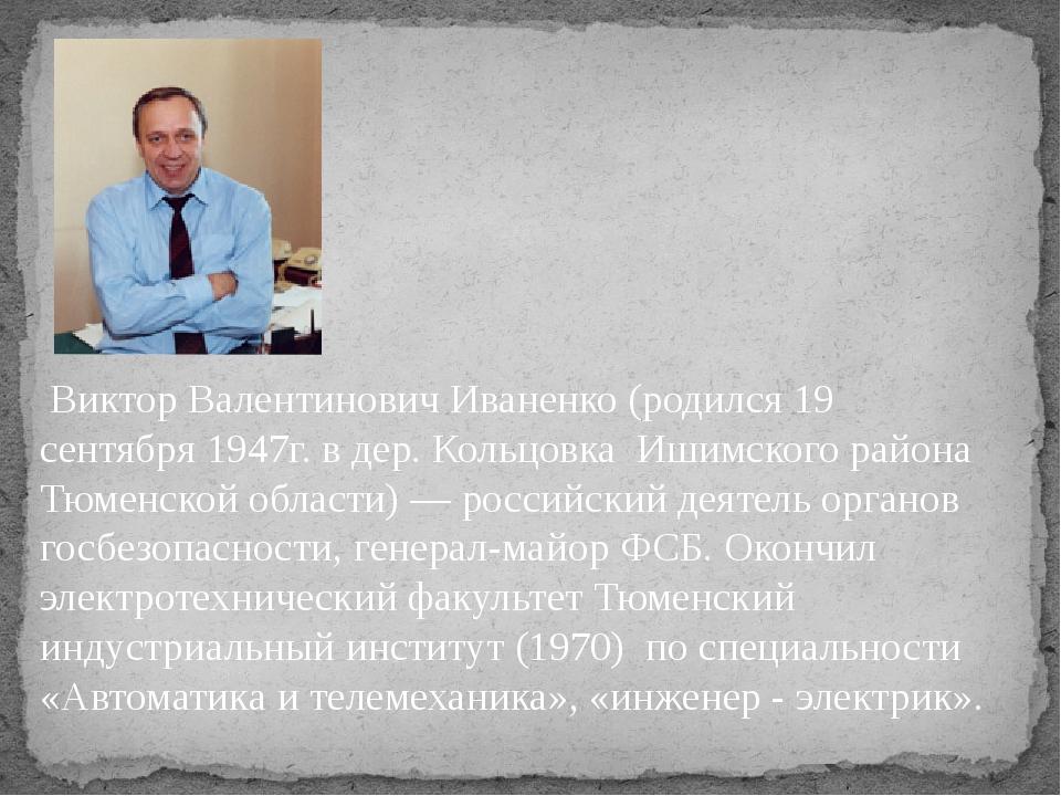Виктор Валентинович Иваненко(родился19 сентября1947г. в дер. Кольцовка Иш...