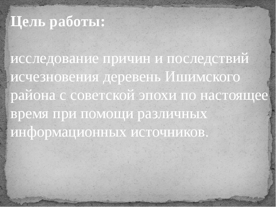 Цель работы: исследование причин и последствий исчезновения деревень Ишимског...