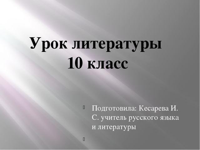 Урок литературы 10 класс Подготовила: Кесарева И. С. учитель русского языка и...