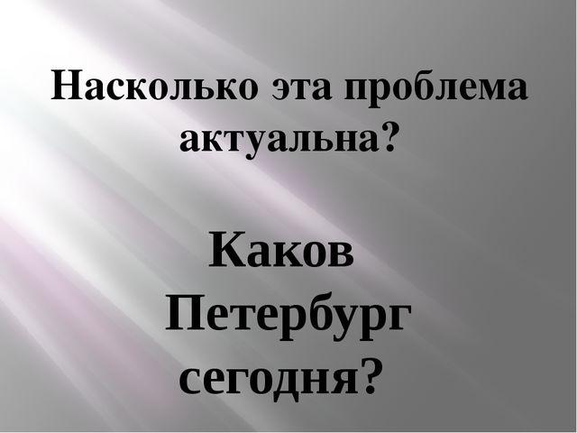 Насколько эта проблема актуальна? Каков Петербург сегодня?