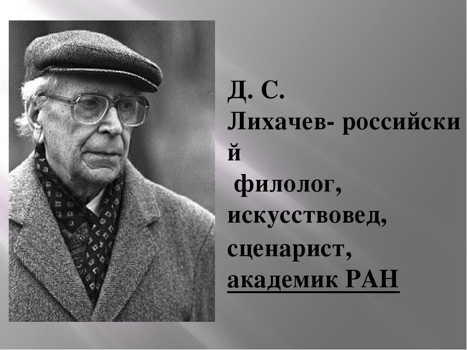 Д. С. Лихачев-российский филолог, искусствовед, сценарист, академик РАН