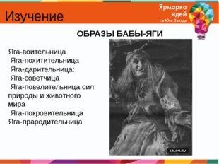 Изучение ОБРАЗЫ БАБЫ-ЯГИ Яга-воительница Яга-похитительница Яга-дарительница:
