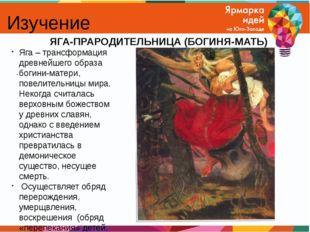 Изучение . ЯГА-ПРАРОДИТЕЛЬНИЦА (БОГИНЯ-МАТЬ) Яга – трансформация древнейшего