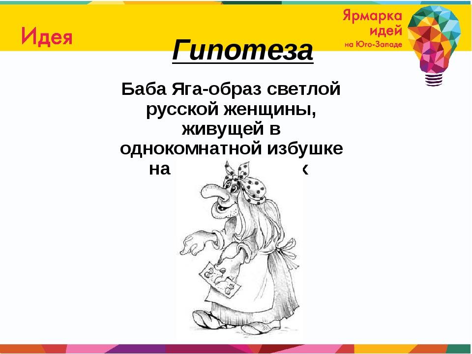 Гипотеза Баба Яга-образ светлой русской женщины, живущей в однокомнатной избу...