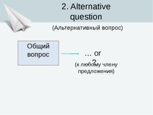Общий вопрос … or …? 2. Alternative question (Альтернативный вопрос) (к любом