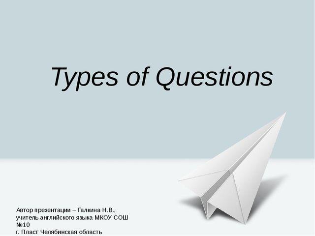 Types of Questions Автор презентации – Галкина Н.В., учитель английского язык...