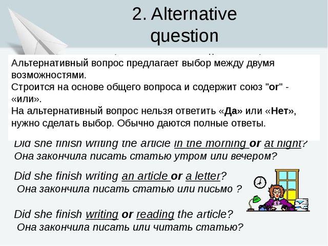 2. Alternative question (Альтернативный вопрос) Did she finish writing the ar...
