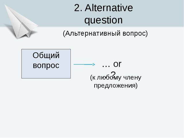Общий вопрос … or …? 2. Alternative question (Альтернативный вопрос) (к любом...