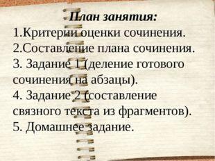 План занятия: 1.Критерии оценки сочинения. 2.Составление плана сочинения. 3.