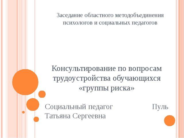 Заседание областного методобъединения психологов и социальных педагогов Консу...