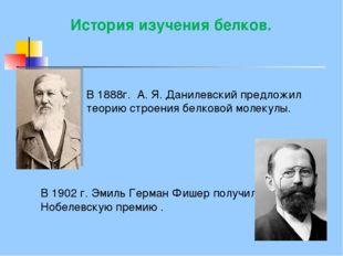 В1888г. А. Я. Данилевскийпредложил теорию строения белковой молекулы. Исто