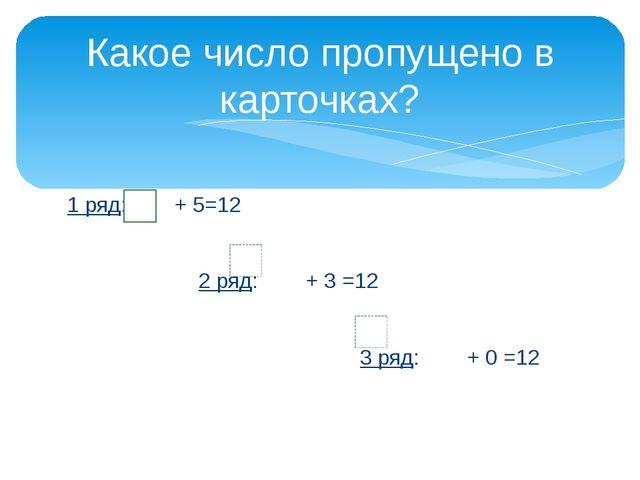 1 ряд: + 5=12 2 ряд: + 3 =12 3 ряд: + 0 =12 Какое число пропущено в карточках?