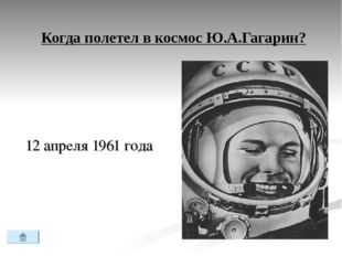 Когда полетел в космос Ю.А.Гагарин? 12 апреля 1961 года