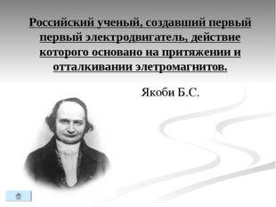 Российский ученый, создавший первый первый электродвигатель, действие которог