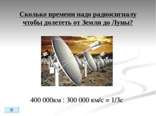 Сколько времени надо радиосигналу чтобы долететь от Земли до Луны? 400 000км