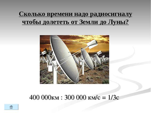 Сколько времени надо радиосигналу чтобы долететь от Земли до Луны? 400 000км...