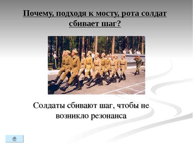 Почему, подходя к мосту, рота солдат сбивает шаг? Солдаты сбивают шаг, чтобы...