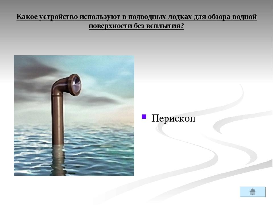 Какое устройство используют в подводных лодках для обзора водной поверхности...
