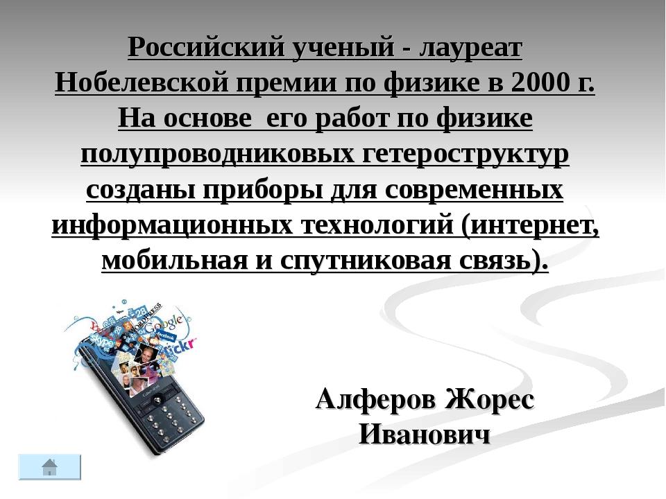 Российский ученый - лауреат Нобелевской премии по физике в 2000 г. На основе...