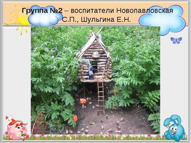 Группа №2 – воспитатели Новопавловская С.П., Шульгина Е.Н.