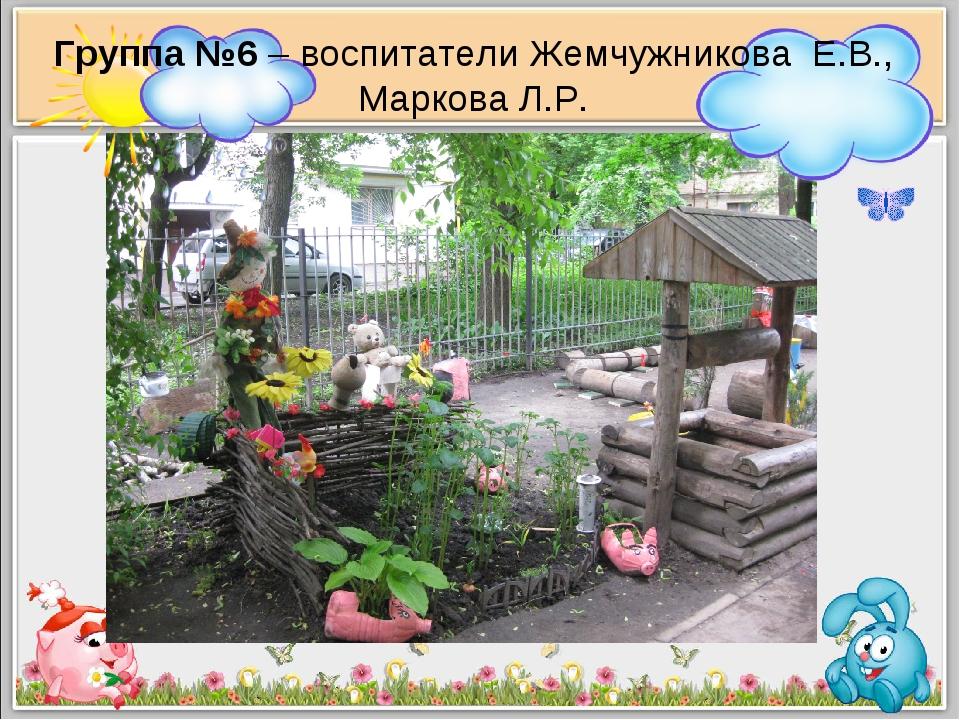 Группа №6 – воспитатели Жемчужникова Е.В., Маркова Л.Р.