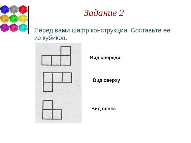 Задание 2 Перед вами шифр конструкции. Составьте ее из кубиков. Вид спереди В...